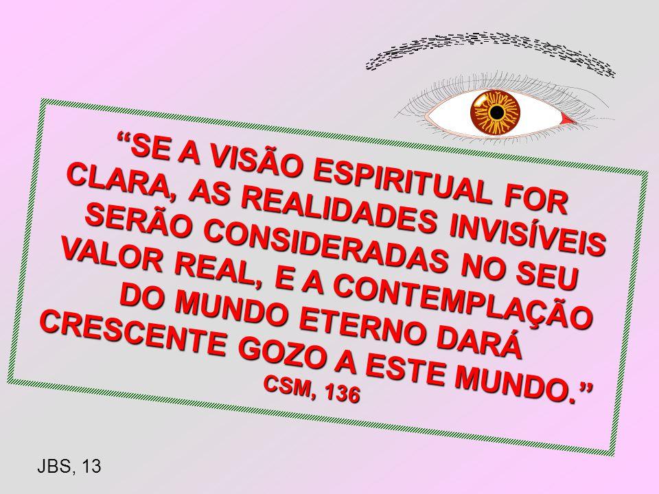 SE A VISÃO ESPIRITUAL FOR CLARA, AS REALIDADES INVISÍVEIS SERÃO CONSIDERADAS NO SEU VALOR REAL, E A CONTEMPLAÇÃO DO MUNDO ETERNO DARÁ CRESCENTE GOZO A ESTE MUNDO. CSM, 136