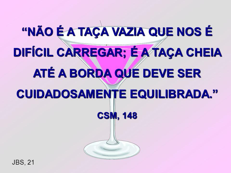 NÃO É A TAÇA VAZIA QUE NOS É DIFÍCIL CARREGAR; É A TAÇA CHEIA ATÉ A BORDA QUE DEVE SER CUIDADOSAMENTE EQUILIBRADA. CSM, 148