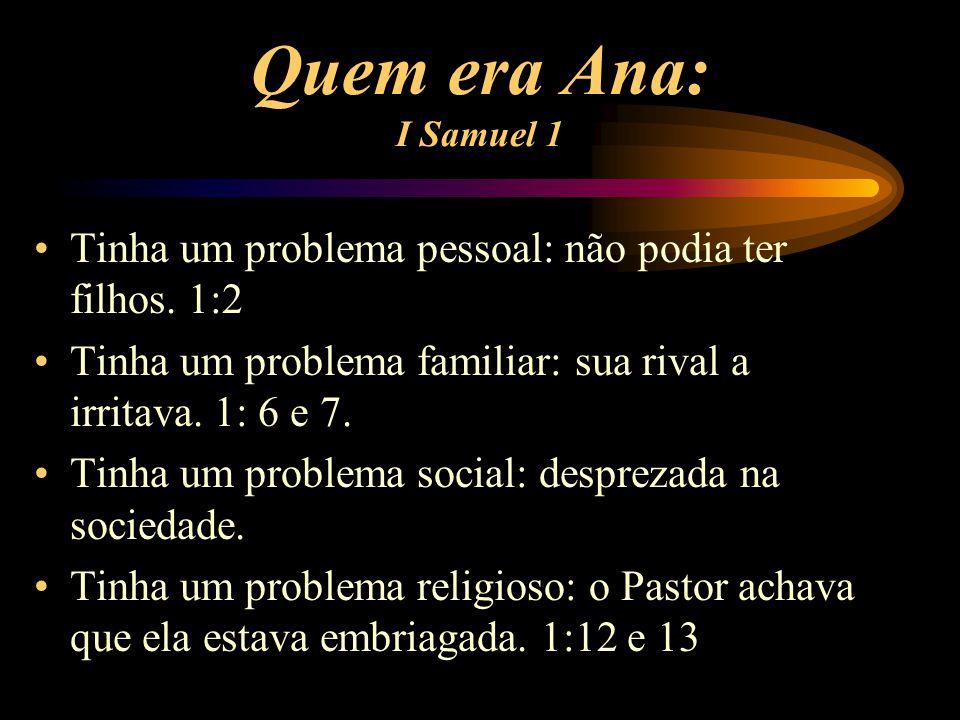Quem era Ana: I Samuel 1 Tinha um problema pessoal: não podia ter filhos. 1:2. Tinha um problema familiar: sua rival a irritava. 1: 6 e 7.