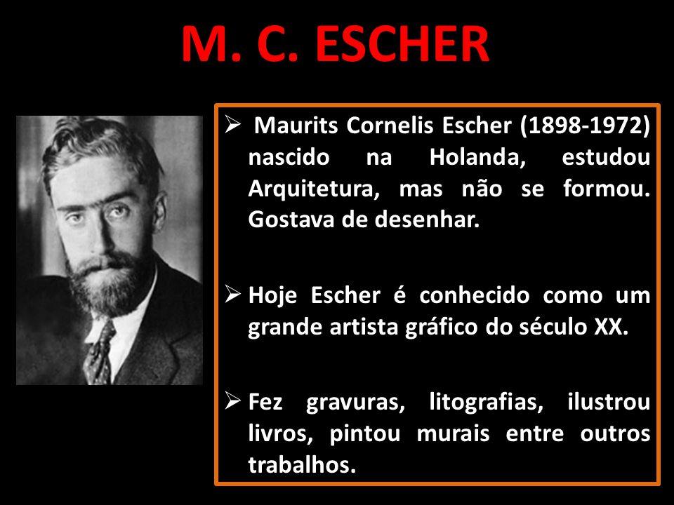 M. C. ESCHER Maurits Cornelis Escher (1898-1972) nascido na Holanda, estudou Arquitetura, mas não se formou. Gostava de desenhar.