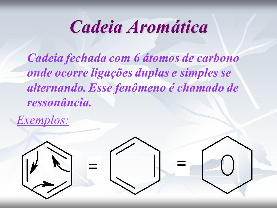 Cadeia Aromática Cadeia fechada com 6 átomos de carbono onde ocorre ligações duplas e simples se alternando. Esse fenômeno é chamado de ressonância.