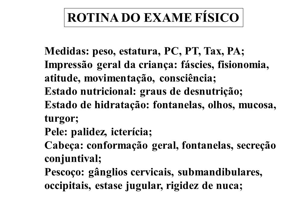 ROTINA DO EXAME FÍSICO Medidas: peso, estatura, PC, PT, Tax, PA;