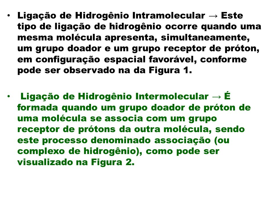 Ligação de Hidrogênio Intramolecular → Este tipo de ligação de hidrogênio ocorre quando uma mesma molécula apresenta, simultaneamente, um grupo doador e um grupo receptor de próton, em configuração espacial favorável, conforme pode ser observado na da Figura 1.