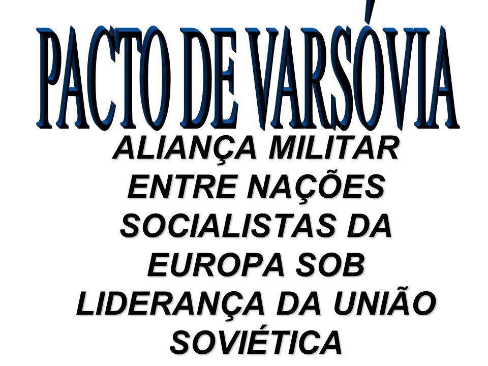 PACTO DE VARSÓVIA ALIANÇA MILITAR ENTRE NAÇÕES SOCIALISTAS DA EUROPA SOB LIDERANÇA DA UNIÃO SOVIÉTICA.