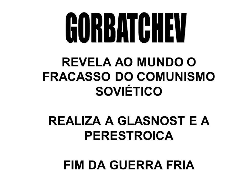 GORBATCHEV REVELA AO MUNDO O FRACASSO DO COMUNISMO SOVIÉTICO REALIZA A GLASNOST E A PERESTROICA FIM DA GUERRA FRIA.