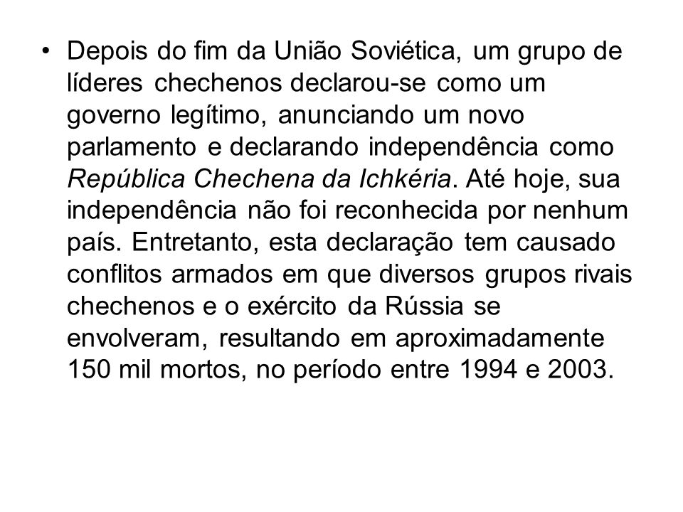 Depois do fim da União Soviética, um grupo de líderes chechenos declarou-se como um governo legítimo, anunciando um novo parlamento e declarando independência como República Chechena da Ichkéria.