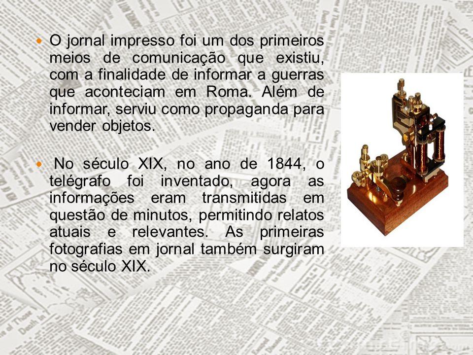 O jornal impresso foi um dos primeiros meios de comunicação que existiu, com a finalidade de informar a guerras que aconteciam em Roma. Além de informar, serviu como propaganda para vender objetos.