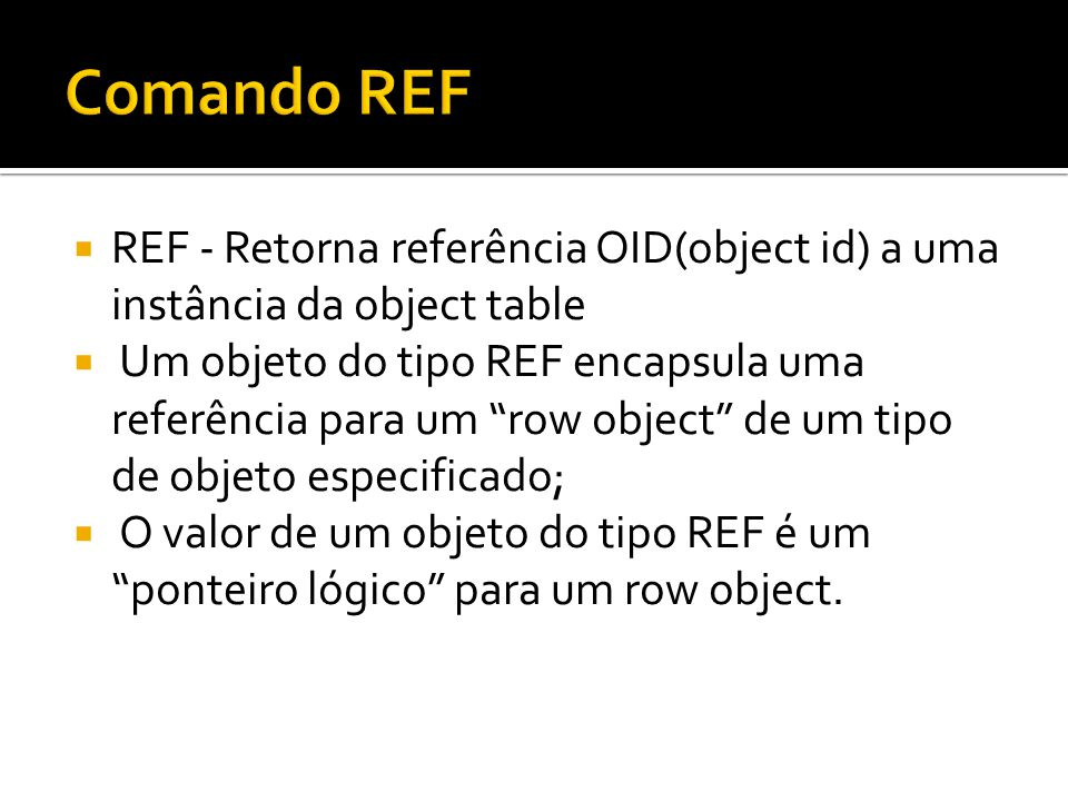 Comando REF REF - Retorna referência OID(object id) a uma instância da object table.