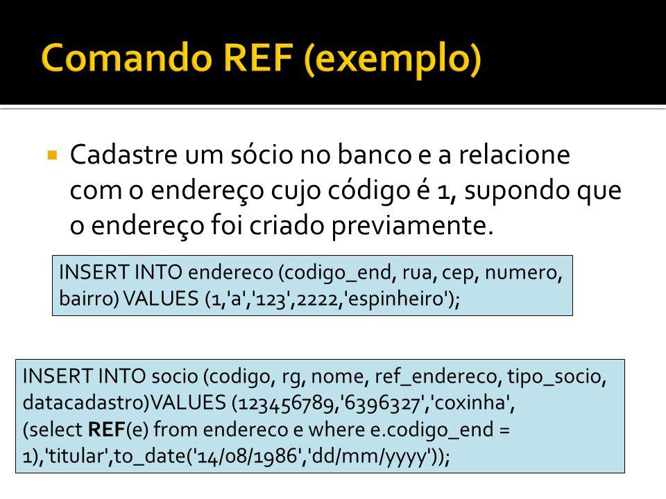 Comando REF (exemplo) Cadastre um sócio no banco e a relacione com o endereço cujo código é 1, supondo que o endereço foi criado previamente.
