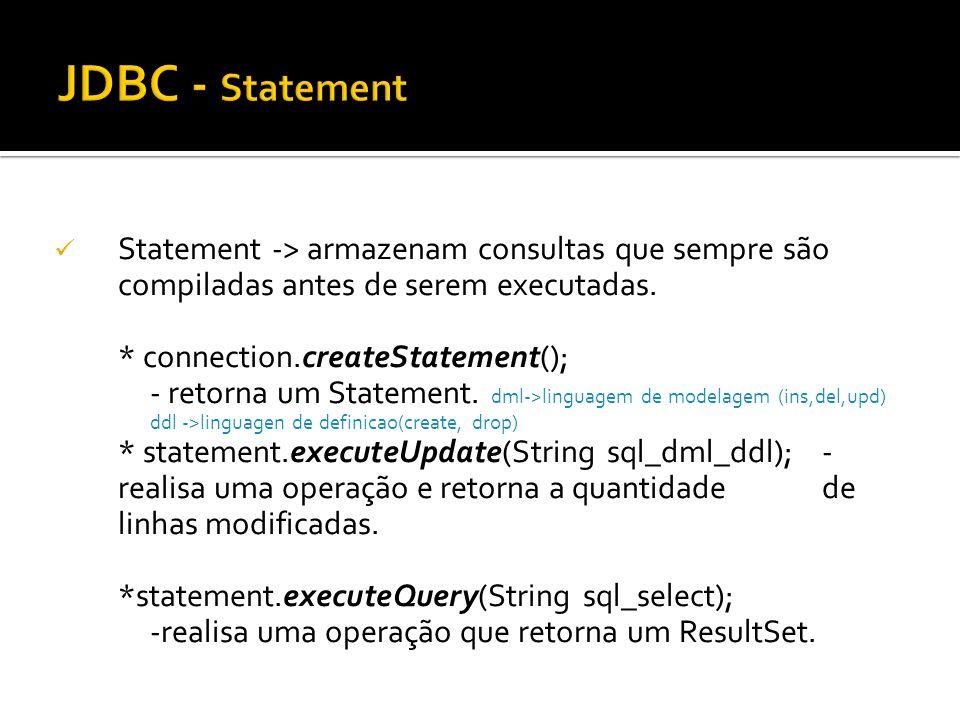 JDBC - Statement Statement -> armazenam consultas que sempre são compiladas antes de serem executadas.