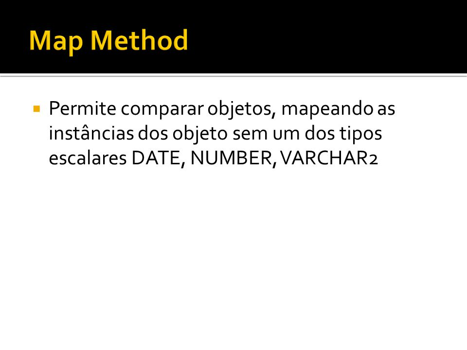 Map Method Permite comparar objetos, mapeando as instâncias dos objeto sem um dos tipos escalares DATE, NUMBER, VARCHAR2.