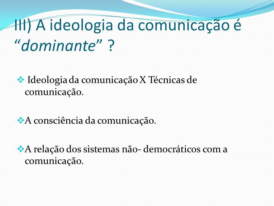 III) A ideologia da comunicação é dominante