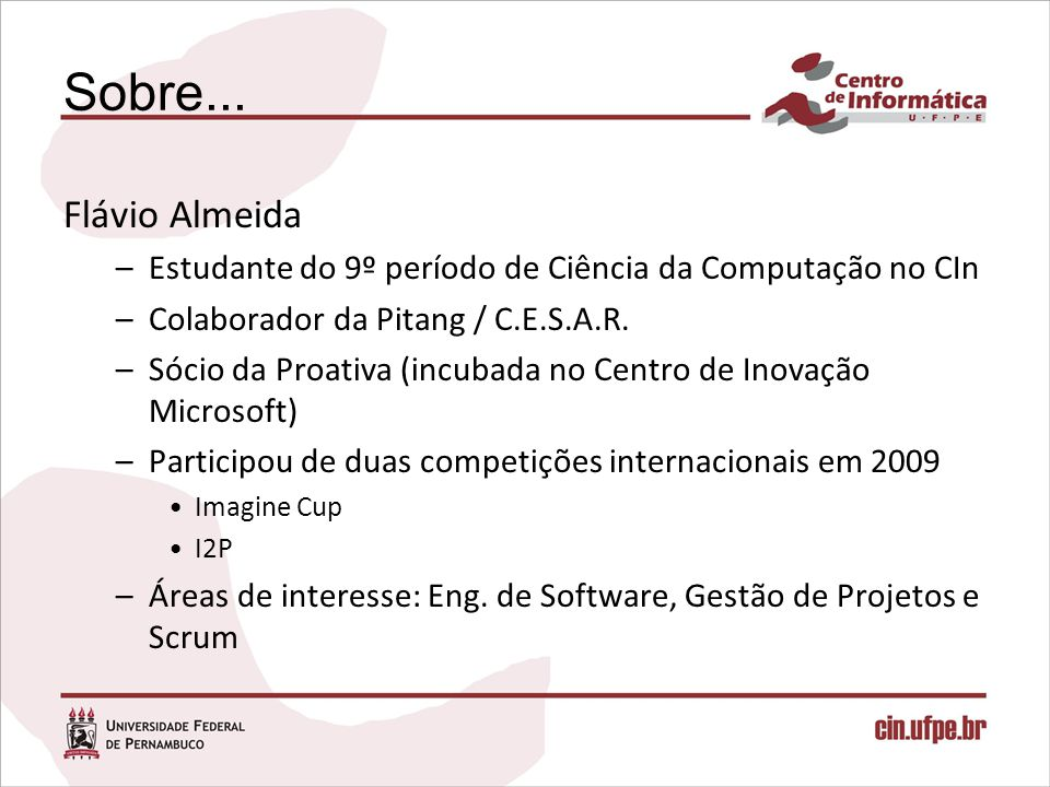 Sobre... Flávio Almeida. Estudante do 9º período de Ciência da Computação no CIn. Colaborador da Pitang / C.E.S.A.R.