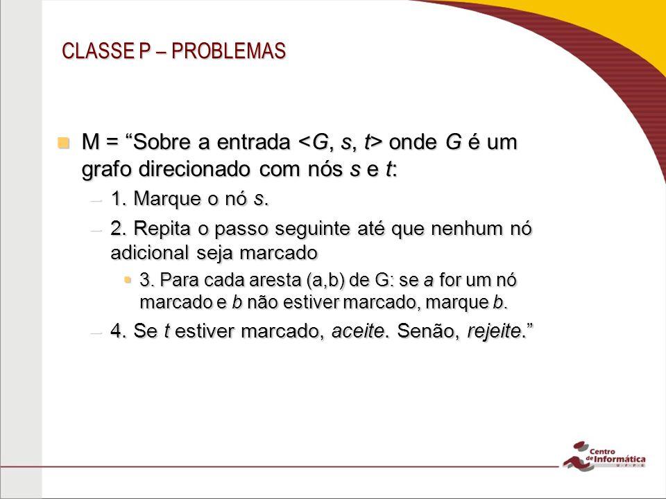 CLASSE P – PROBLEMAS M = Sobre a entrada <G, s, t> onde G é um grafo direcionado com nós s e t: 1. Marque o nó s.