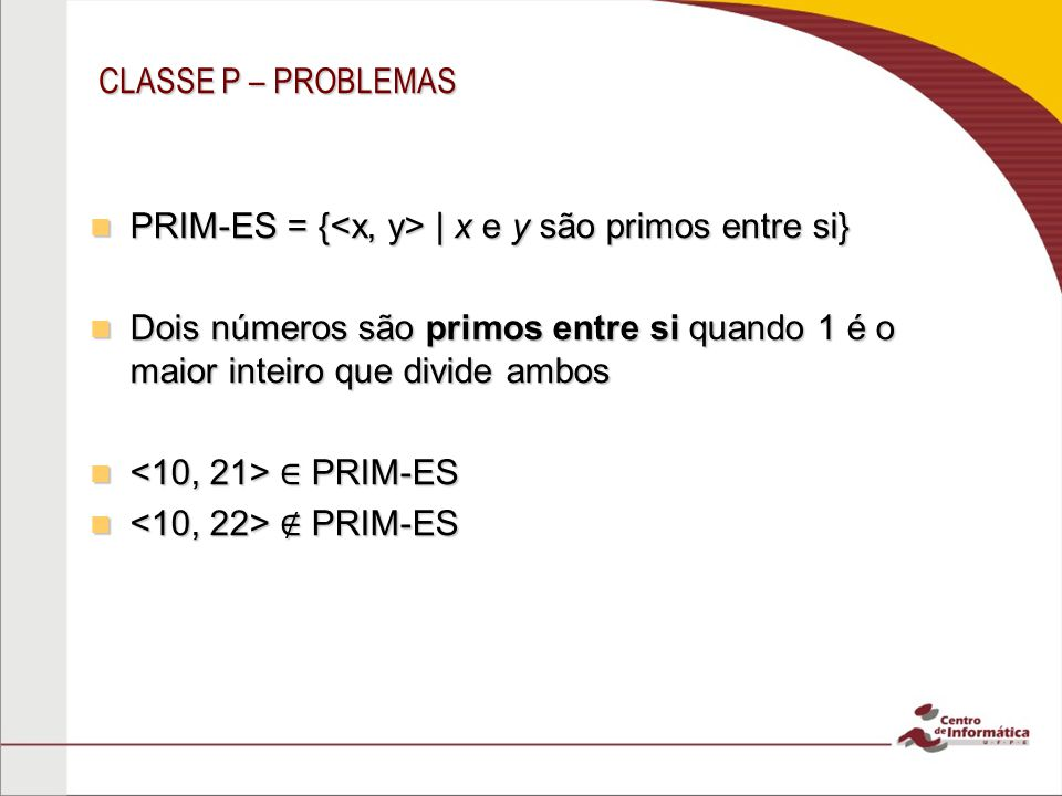 CLASSE P – PROBLEMAS PRIM-ES = {<x, y> | x e y são primos entre si} Dois números são primos entre si quando 1 é o maior inteiro que divide ambos.