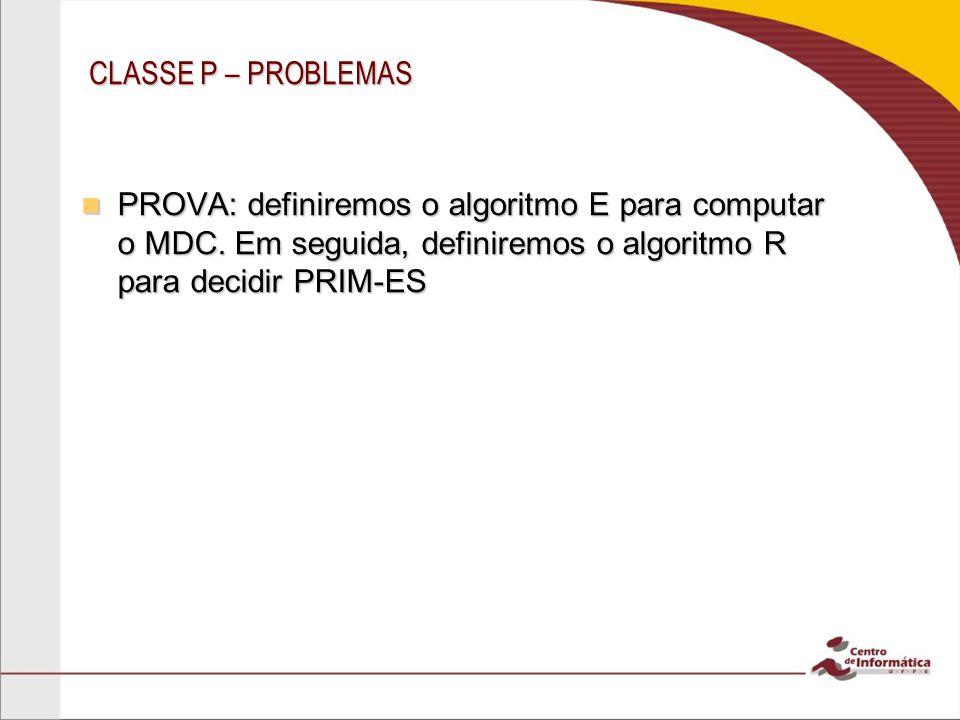 CLASSE P – PROBLEMAS PROVA: definiremos o algoritmo E para computar o MDC.