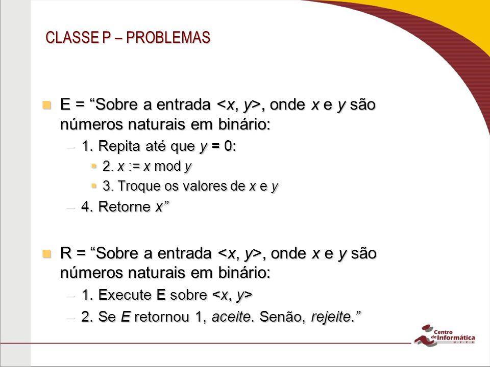 CLASSE P – PROBLEMAS E = Sobre a entrada <x, y>, onde x e y são números naturais em binário: 1. Repita até que y = 0:
