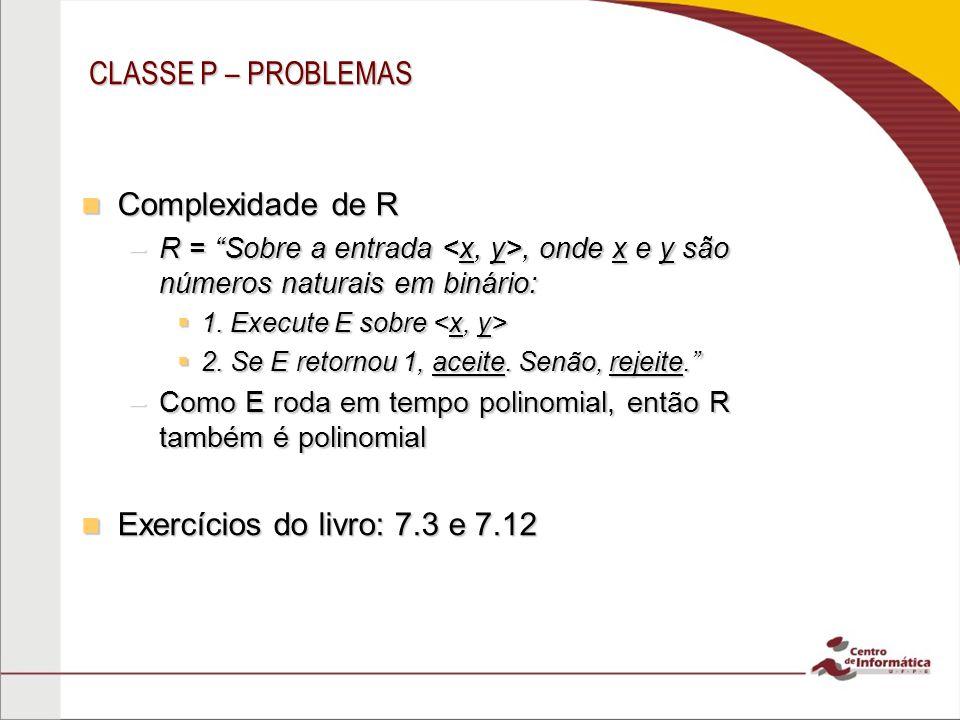 CLASSE P – PROBLEMAS Complexidade de R Exercícios do livro: 7.3 e 7.12