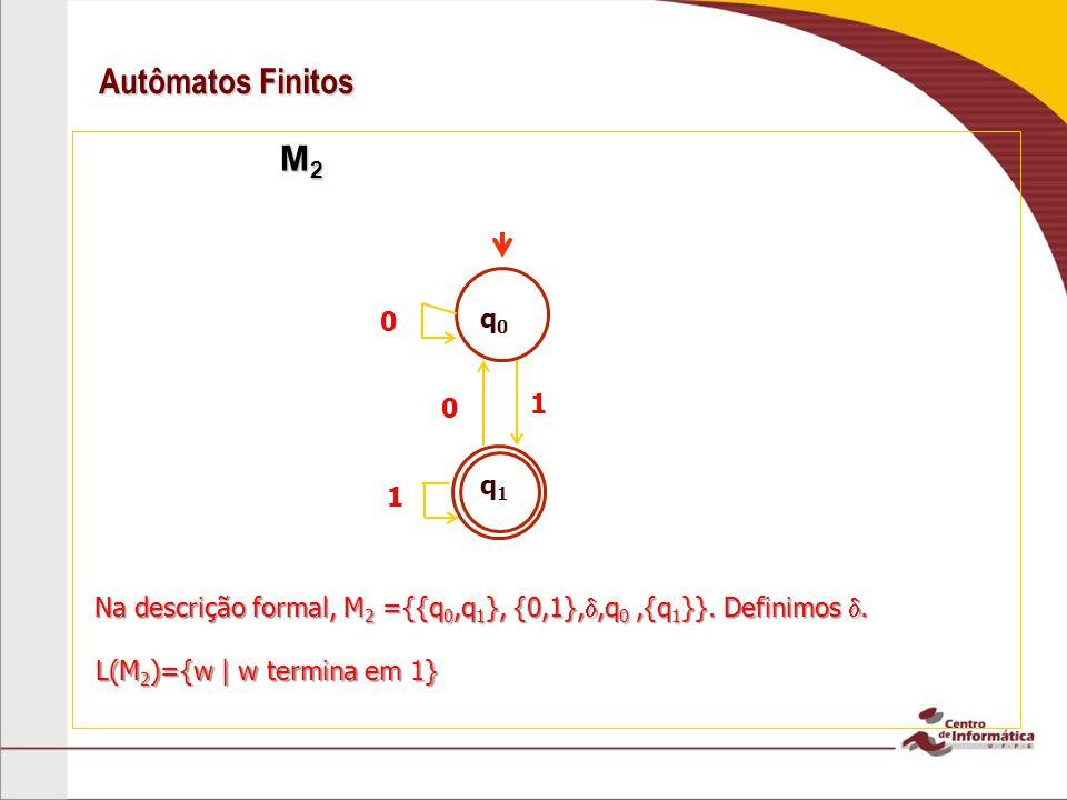Autômatos Finitos M2. q0. 1. q1. 1. Na descrição formal, M2 ={{q0,q1}, {0,1},,q0 ,{q1}}. Definimos .