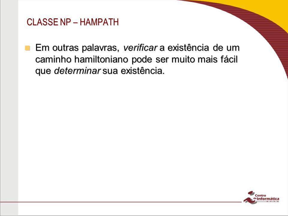 CLASSE NP – HAMPATH Em outras palavras, verificar a existência de um caminho hamiltoniano pode ser muito mais fácil que determinar sua existência.