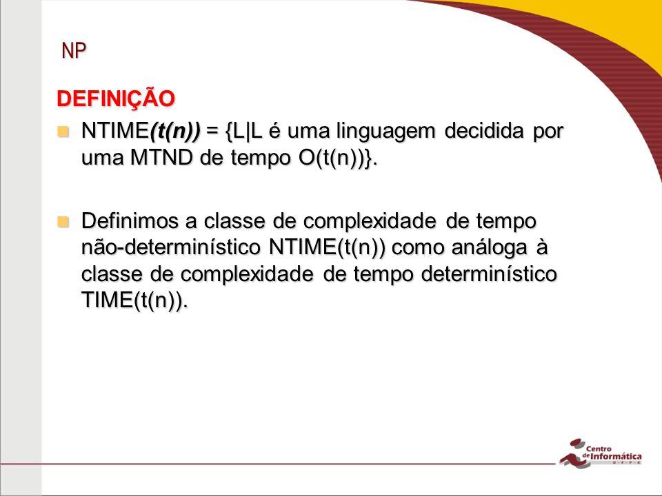 NP DEFINIÇÃO. NTIME(t(n)) = {L|L é uma linguagem decidida por uma MTND de tempo O(t(n))}.