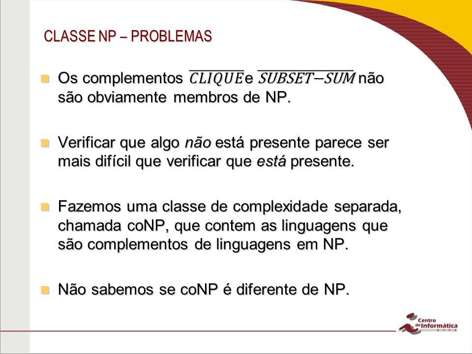 Os complementos 𝐶𝐿𝐼𝑄𝑈𝐸 e SUBSET−SUM não são obviamente membros de NP.