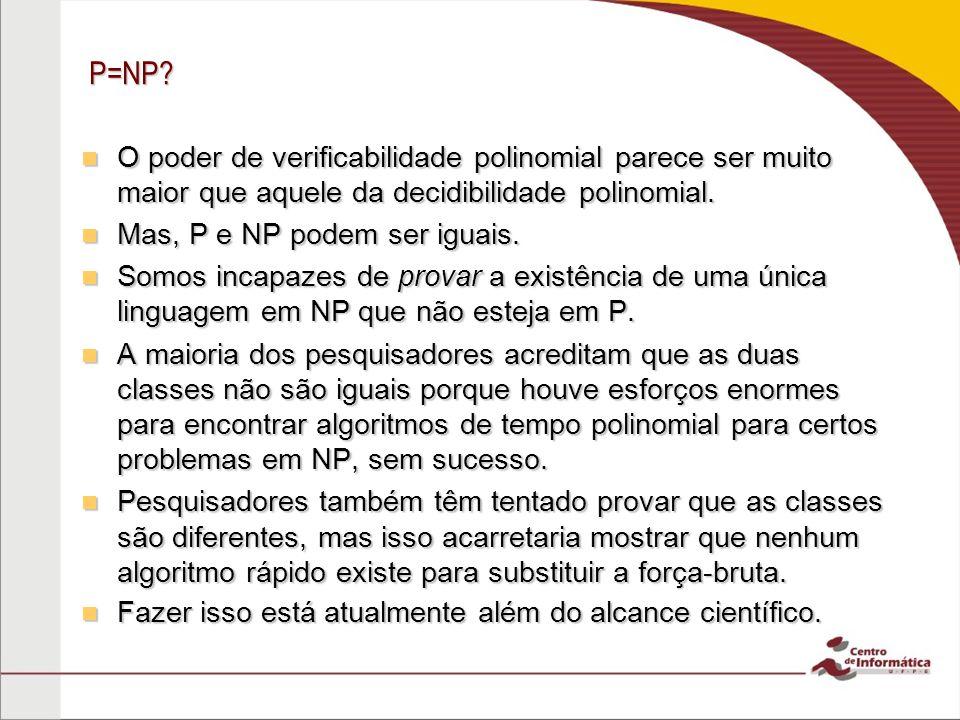 P=NP O poder de verificabilidade polinomial parece ser muito maior que aquele da decidibilidade polinomial.