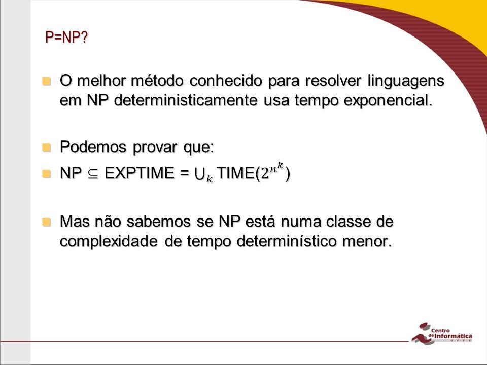 P=NP O melhor método conhecido para resolver linguagens em NP deterministicamente usa tempo exponencial.