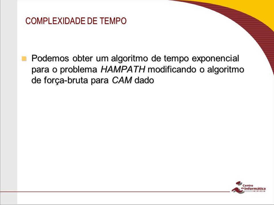 COMPLEXIDADE DE TEMPO Podemos obter um algoritmo de tempo exponencial para o problema HAMPATH modificando o algoritmo de força-bruta para CAM dado.