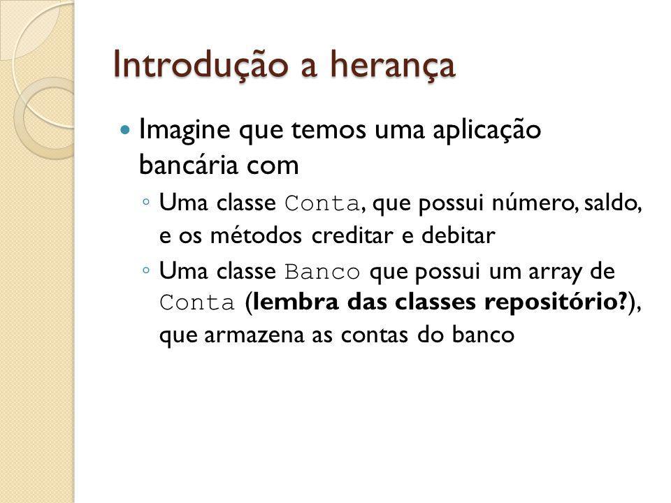 Introdução a herança Imagine que temos uma aplicação bancária com