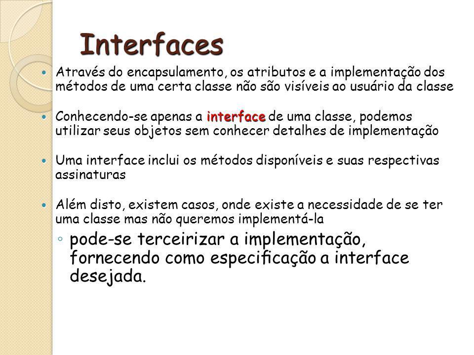 Interfaces Através do encapsulamento, os atributos e a implementação dos métodos de uma certa classe não são visíveis ao usuário da classe.