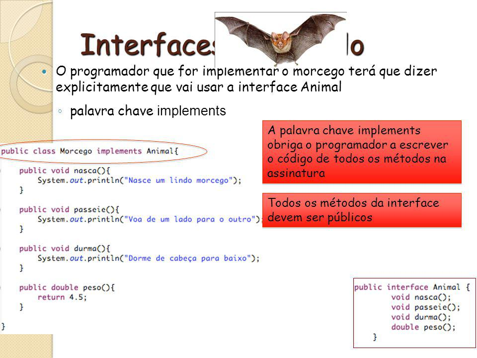 Interfaces - Exemplo O programador que for implementar o morcego terá que dizer explicitamente que vai usar a interface Animal.