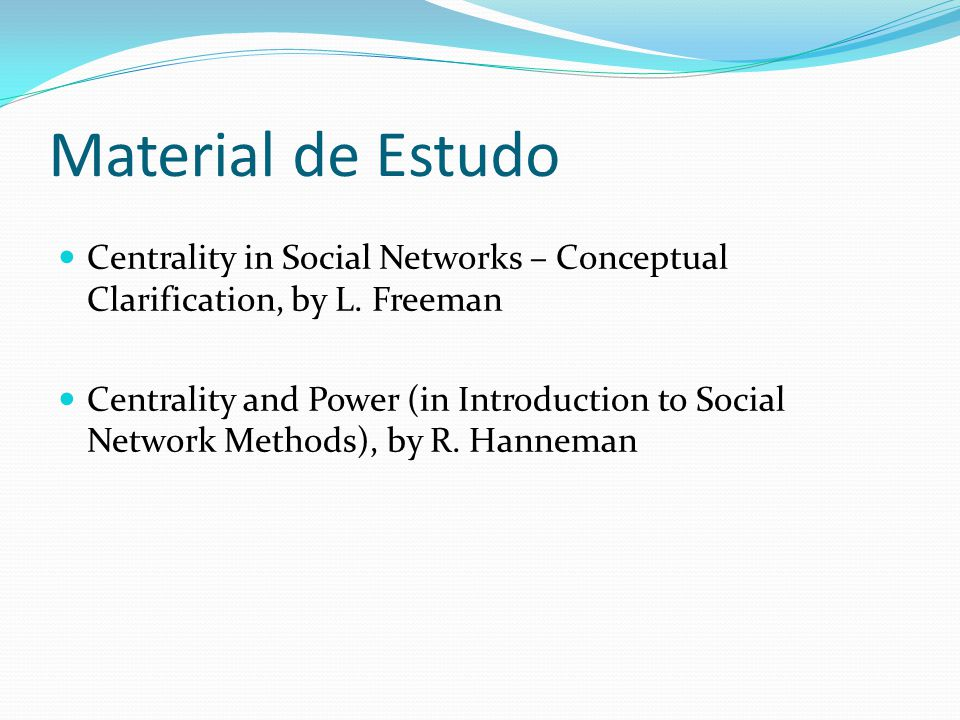 Material de Estudo Centrality in Social Networks – Conceptual Clarification, by L. Freeman.
