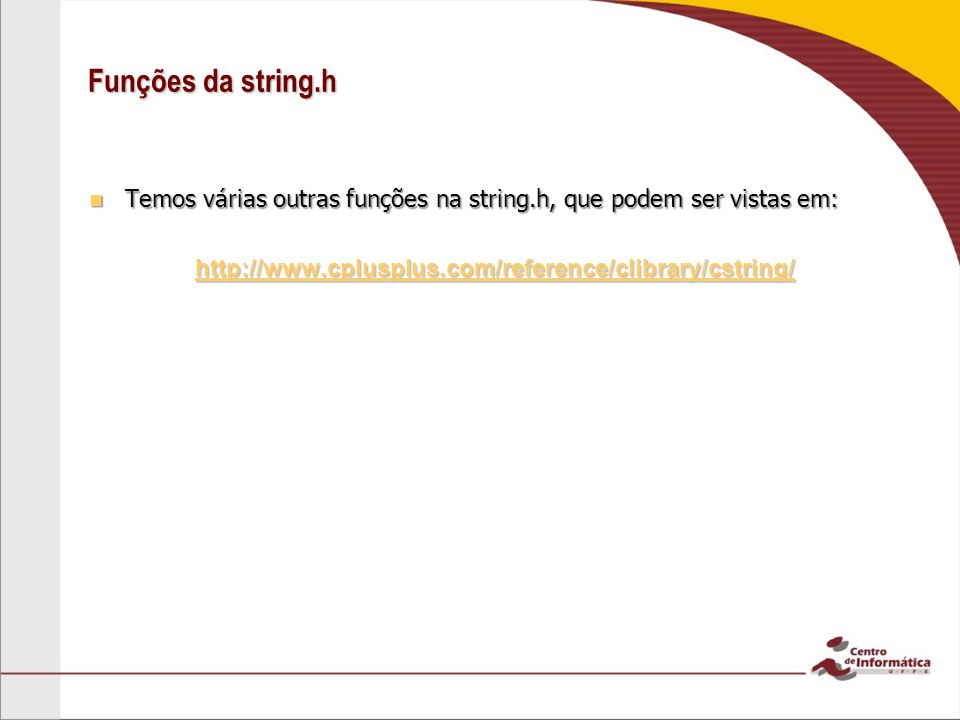 Funções da string.h Temos várias outras funções na string.h, que podem ser vistas em: http://www.cplusplus.com/reference/clibrary/cstring/