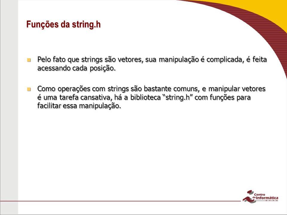 Funções da string.h Pelo fato que strings são vetores, sua manipulação é complicada, é feita acessando cada posição.
