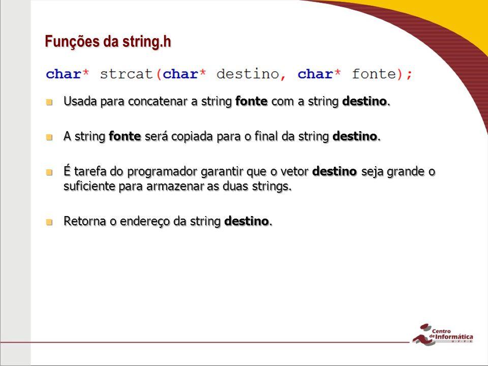 Funções da string.h Usada para concatenar a string fonte com a string destino. A string fonte será copiada para o final da string destino.