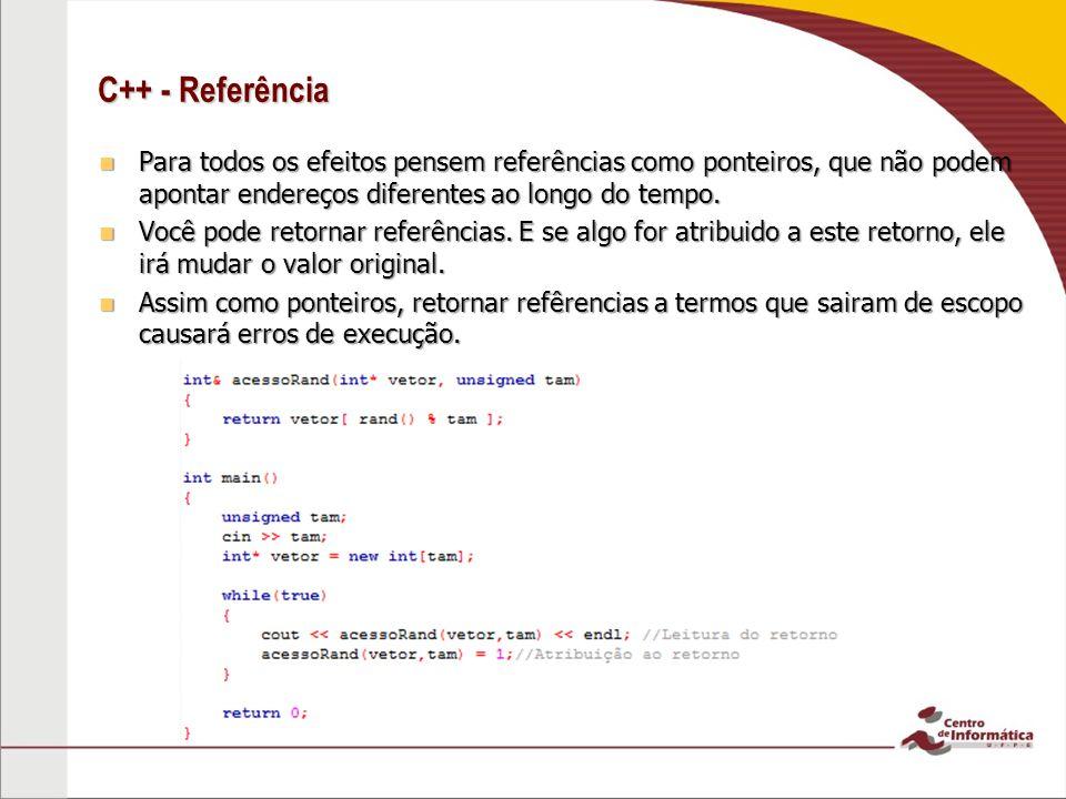 C++ - Referência Para todos os efeitos pensem referências como ponteiros, que não podem apontar endereços diferentes ao longo do tempo.