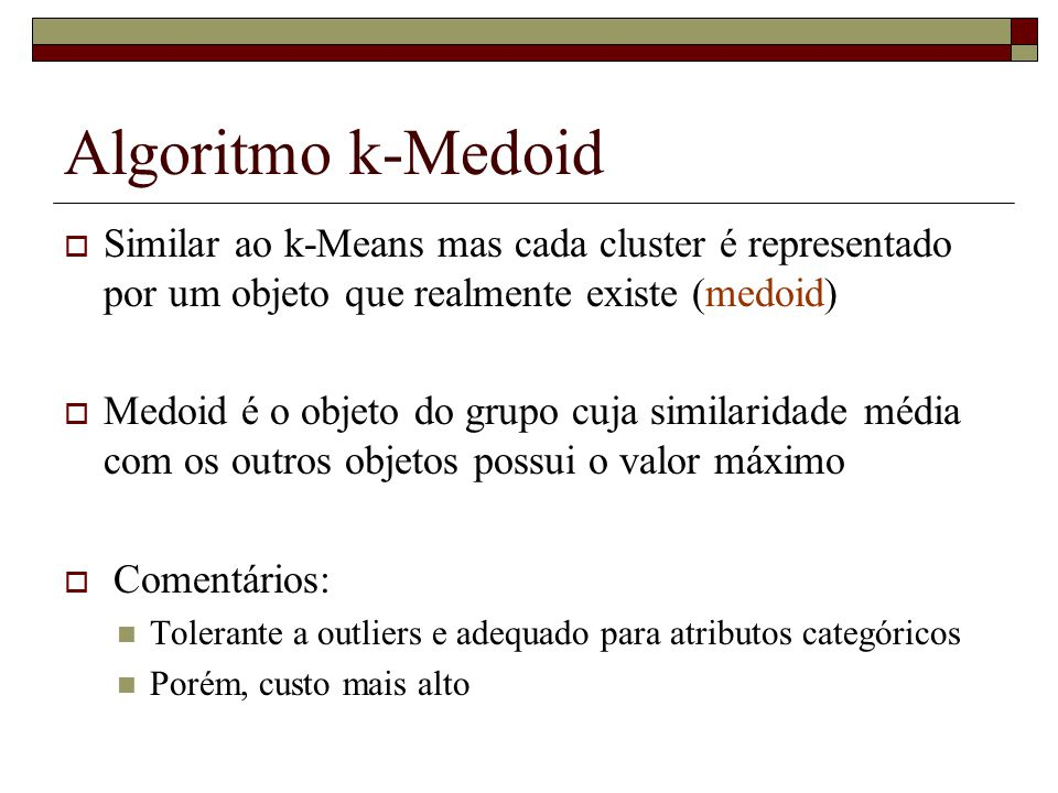 Algoritmo k-Medoid Similar ao k-Means mas cada cluster é representado por um objeto que realmente existe (medoid)