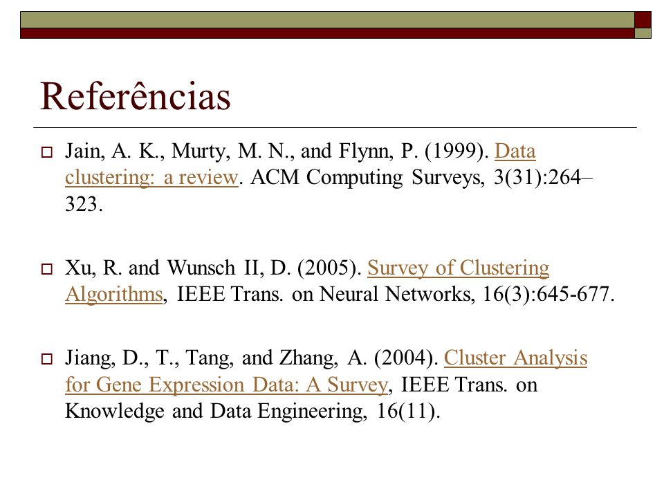 Referências Jain, A. K., Murty, M. N., and Flynn, P. (1999). Data clustering: a review. ACM Computing Surveys, 3(31):264–323.