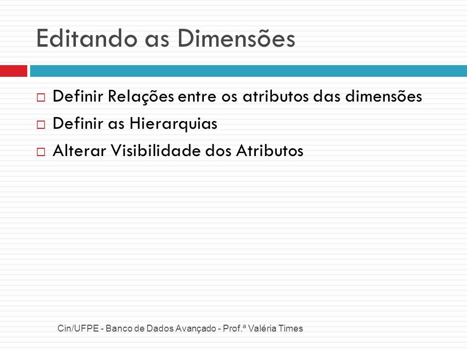Editando as Dimensões Definir Relações entre os atributos das dimensões. Definir as Hierarquias. Alterar Visibilidade dos Atributos.