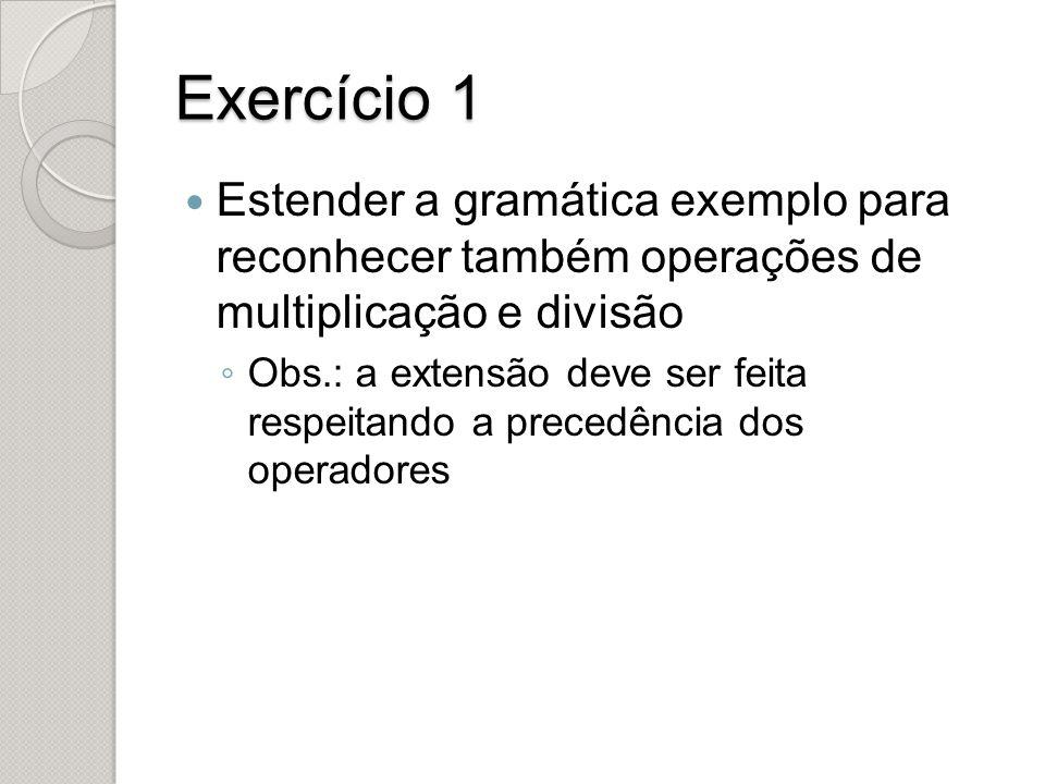 Exercício 1 Estender a gramática exemplo para reconhecer também operações de multiplicação e divisão.