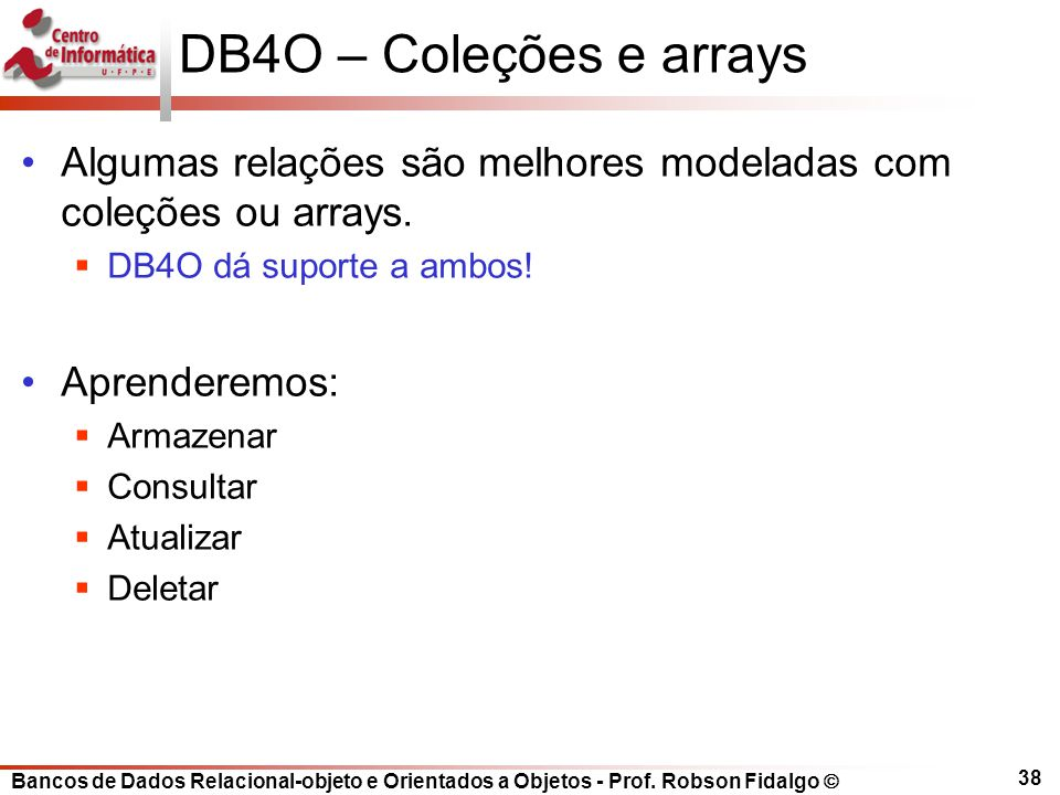 DB4O – Coleções e arrays Algumas relações são melhores modeladas com coleções ou arrays. DB4O dá suporte a ambos!