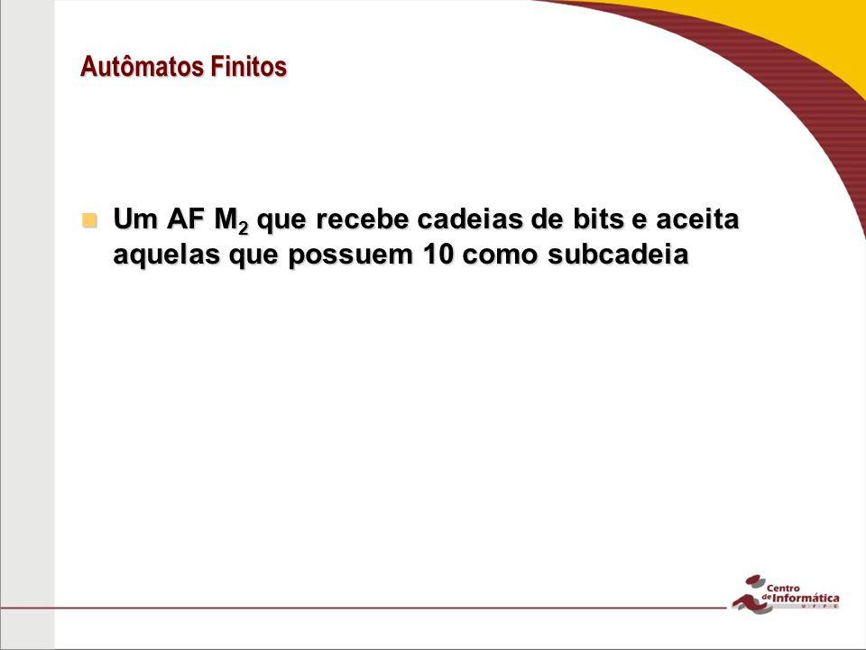 Autômatos Finitos Um AF M2 que recebe cadeias de bits e aceita aquelas que possuem 10 como subcadeia.