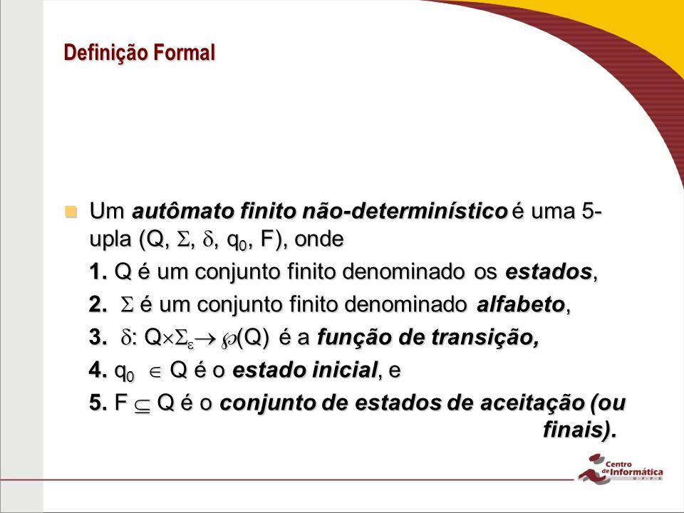Definição Formal Um autômato finito não-determinístico é uma 5-upla (Q, , , q0, F), onde. 1. Q é um conjunto finito denominado os estados,