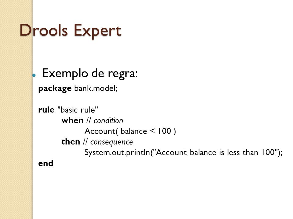 Drools Expert Exemplo de regra: package bank.model; rule basic rule
