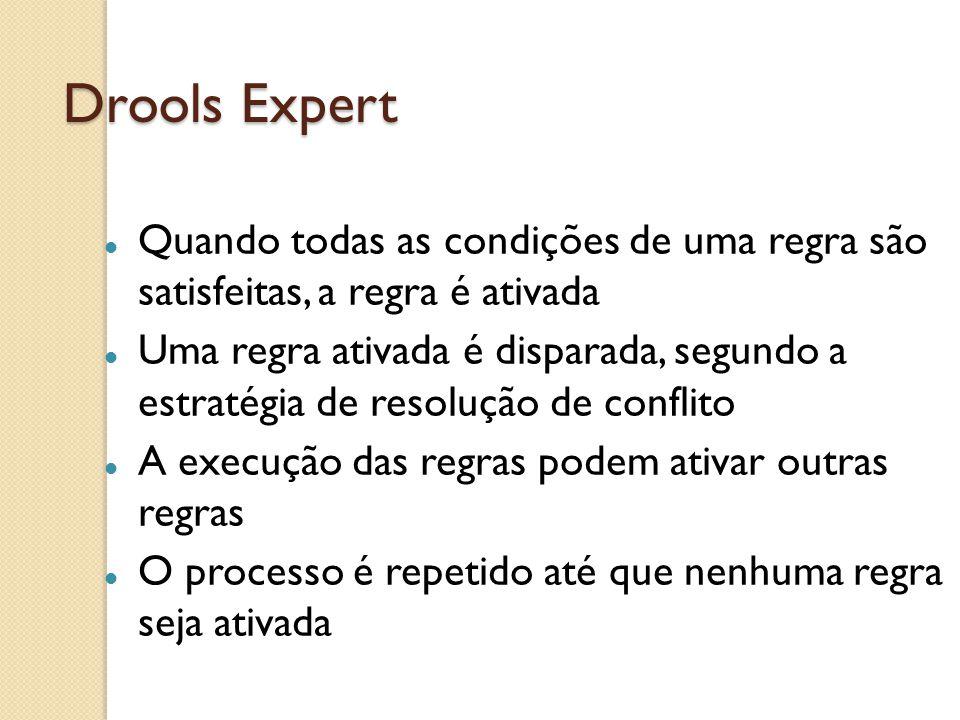 Drools Expert Quando todas as condições de uma regra são satisfeitas, a regra é ativada.