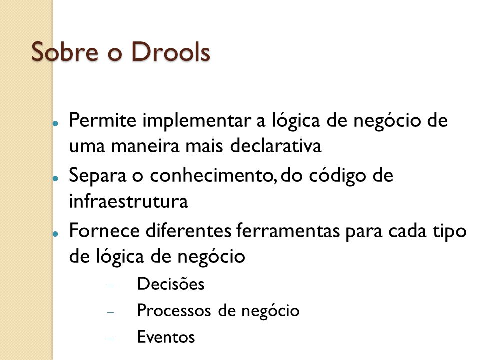 Sobre o Drools Permite implementar a lógica de negócio de uma maneira mais declarativa. Separa o conhecimento, do código de infraestrutura.