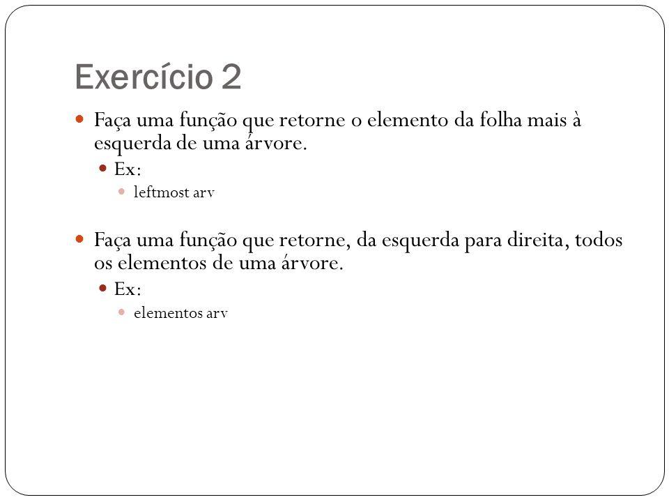 Exercício 2 Faça uma função que retorne o elemento da folha mais à esquerda de uma árvore. Ex: leftmost arv.