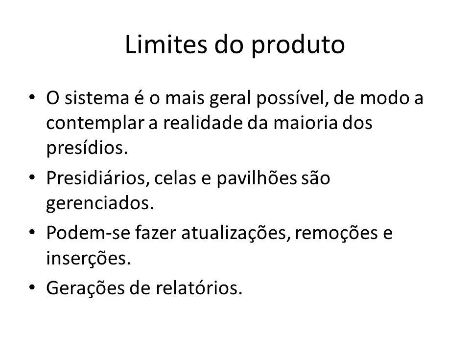 Limites do produto O sistema é o mais geral possível, de modo a contemplar a realidade da maioria dos presídios.