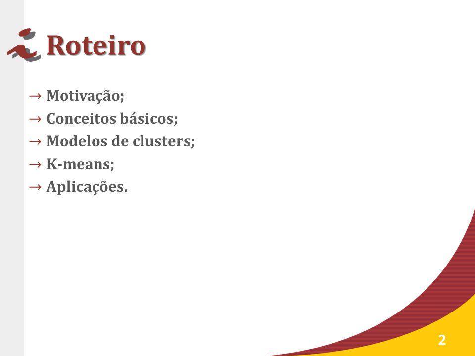 Roteiro Motivação; Conceitos básicos; Modelos de clusters; K-means;